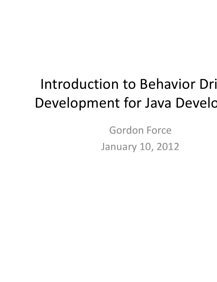 Introduction to Behavior Driven Development for Java Developers            Gordon Force          January 10, 2012         ...