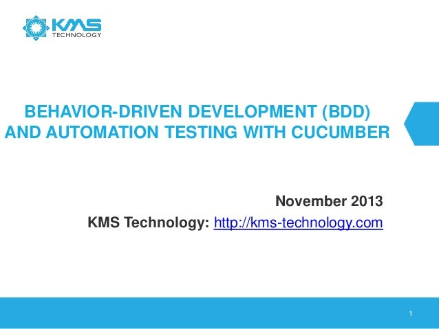 BEHAVIOR-DRIVEN DEVELOPMENT (BDD) AND AUTOMATION TESTING WITH CUCUMBER November 2013 KMS Technology: http://kms-technology...