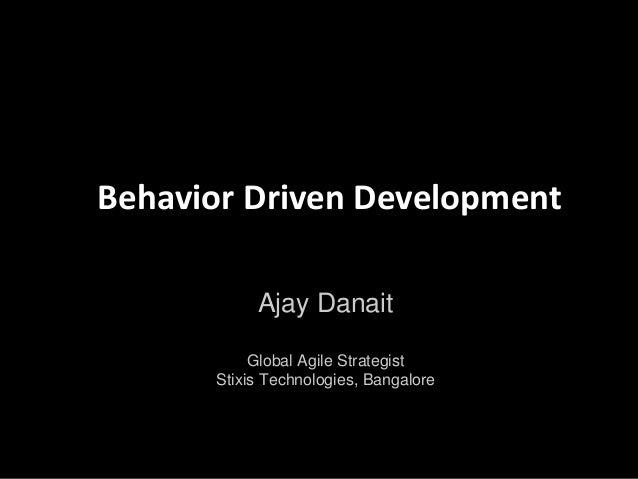 Behavior Driven Development           Ajay Danait           Global Agile Strategist      Stixis Technologies, Bangalore