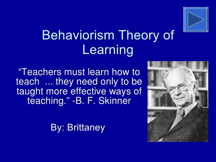 "Behaviorism Theory of Learning "" Teachers must learn how to teach ... they need only to be taught more effective ways of t..."
