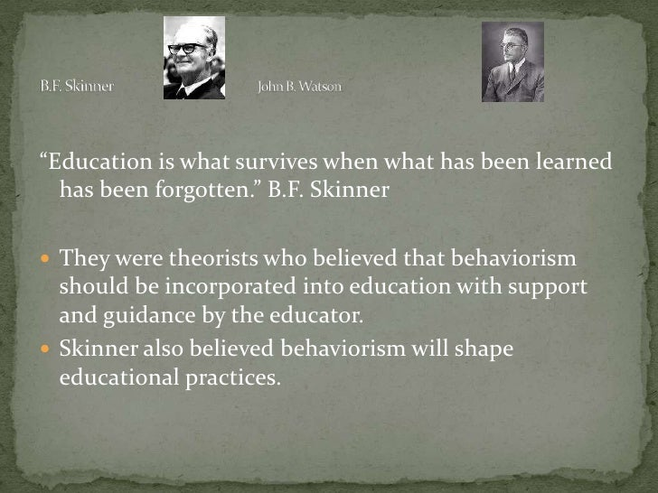 should behaviorism shape educational practices Behaviorism as a branch of learning perspective tells us that children can be judged on their day-to-day behaviors be they good or bad _ the positive would be that the teacher is paying attention to the child's feelings in so far as their actions.