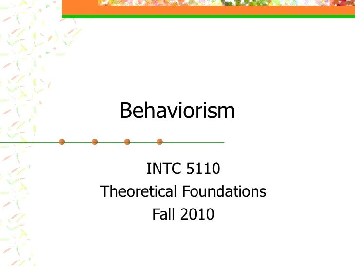 Behaviorism INTC 5110 Theoretical Foundations Fall 2010