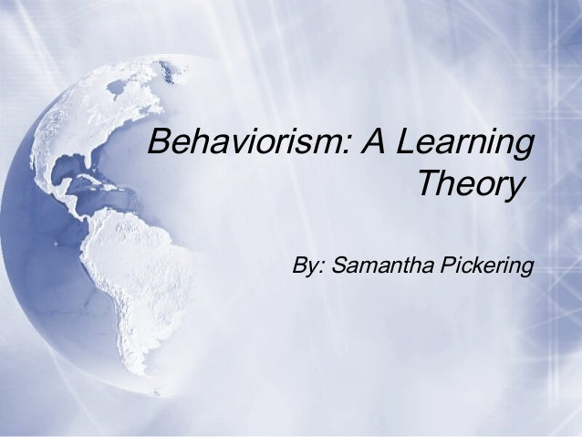 Behaviorism: A Learning Theory By: Samantha Pickering