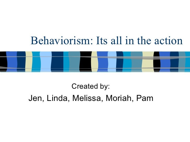 Behaviorism: Its all in the action           Created by:Jen, Linda, Melissa, Moriah, Pam