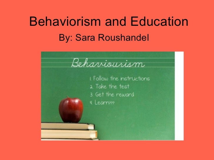 Behaviorism and Education    By: Sara Roushandel