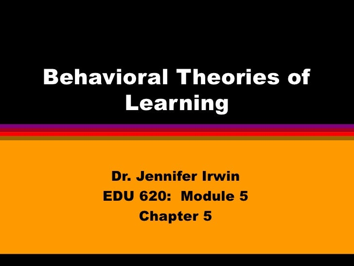 Behavioral Theories of      Learning     Dr. Jennifer Irwin    EDU 620: Module 5         Chapter 5