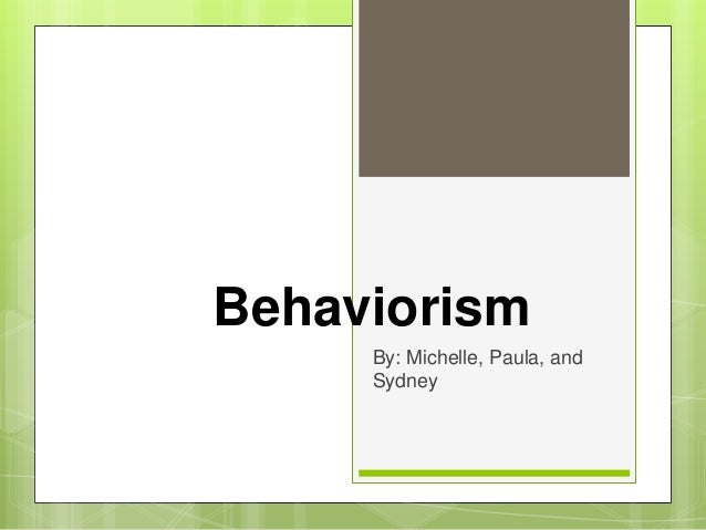 Behaviorism     By: Michelle, Paula, and     Sydney