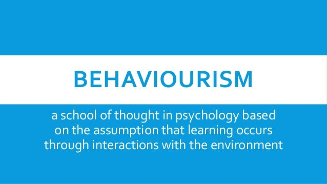 BEHAVIOURISM a school of thought in psychology based on the assumption that learning occurs through interactions with the ...