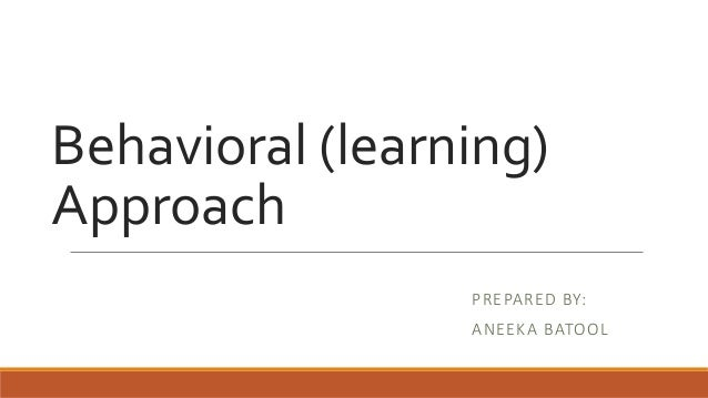 Behavioral (learning) Approach PREPARED BY: ANEEKA BATOOL