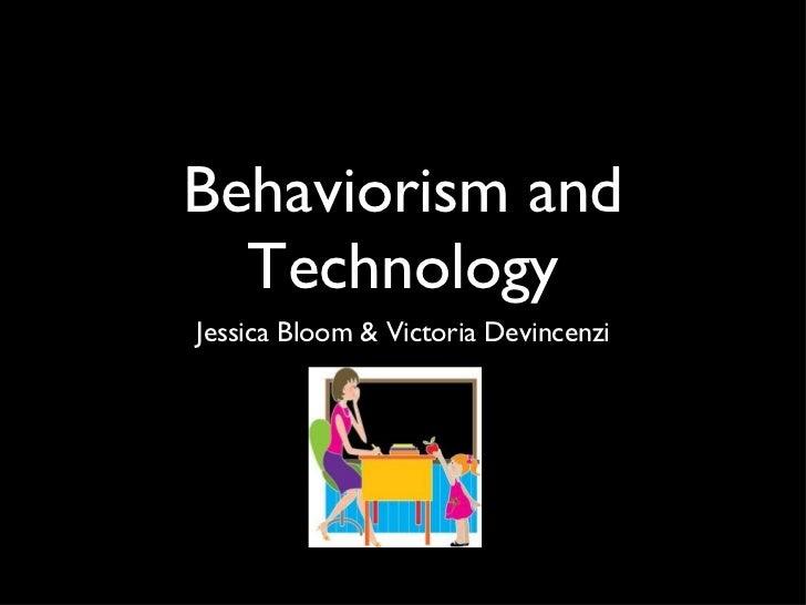 Behaviorism and Technology <ul><li>Jessica Bloom & Victoria Devincenzi </li></ul>