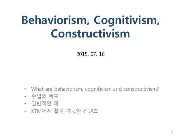 Behaviorism, Cognitivism, Constructivism 2015. 07. 16 • What are behaviorism, cognitivism and constructivism? • 수업의 목표 • 일...
