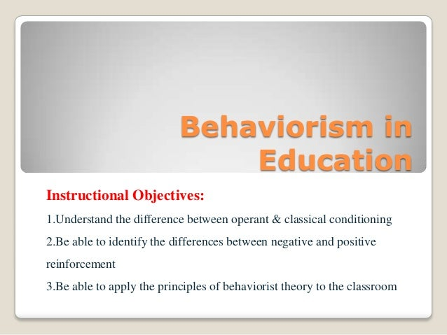 Behaviorism in Education Instructional Objectives: 1.Understand the difference between operant & classical conditioning 2....