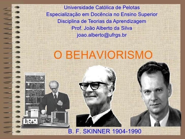 O BEHAVIORISMO Universidade Católica de Pelotas Especialização em Docência no Ensino Superior Disciplina de Teorias da Apr...