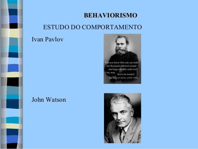 BEHAVIORISMO ESTUDO DO COMPORTAMENTO Ivan Pavlov  John Watson