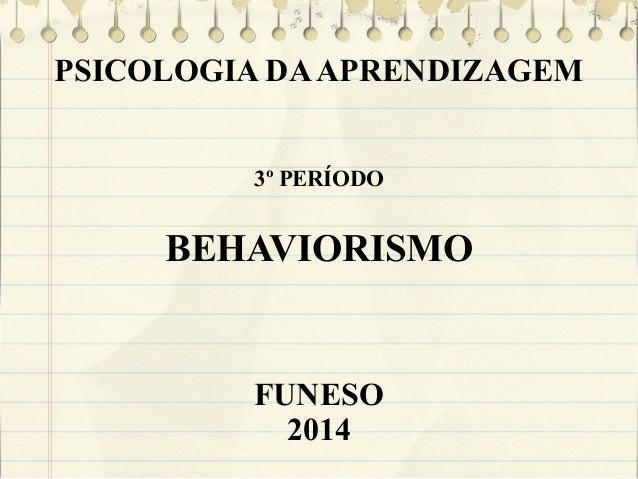 PSICOLOGIA DA APRENDIZAGEM 3º PERÍODO  BEHAVIORISMO  FUNESO 2014