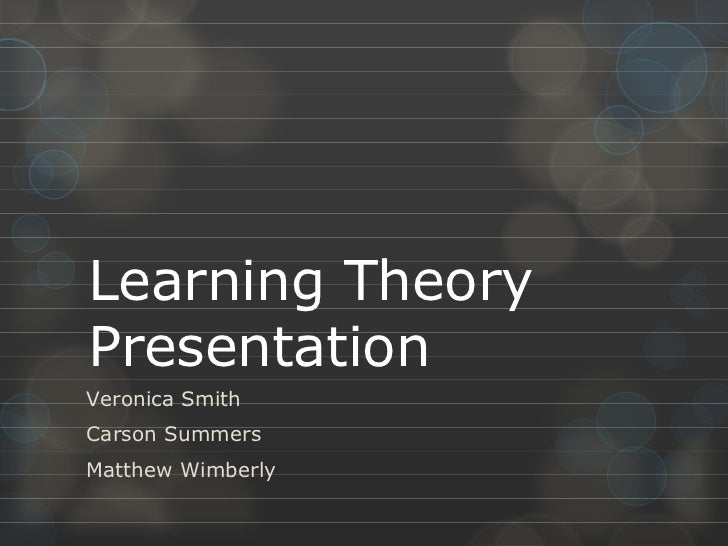 Learning Theory Presentation Veronica Smith Carson Summers Matthew Wimberly