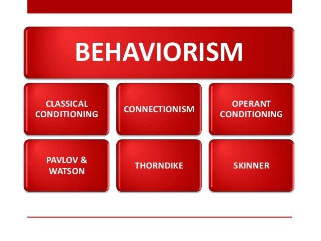BEHAVIORISMCLASSICALCONDITIONINGPAVLOV &WATSONCONNECTIONISMTHORNDIKEOPERANTCONDITIONINGSKINNER