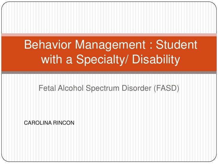 Behavior Management : Student  with a Specialty/ Disability    Fetal Alcohol Spectrum Disorder (FASD)CAROLINA RINCON