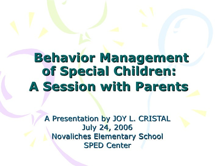 Behavior Management of Special Children:  A Session with Parents   A Presentation by JOY L. CRISTAL July 24, 2006 Novalich...