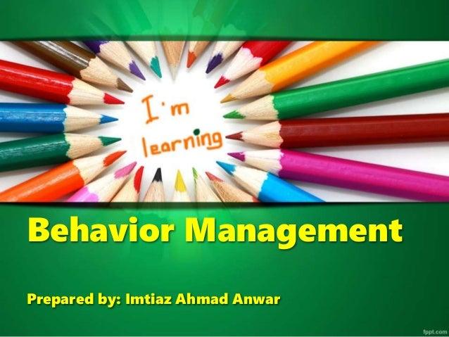 Behavior Management Prepared by: Imtiaz Ahmad Anwar