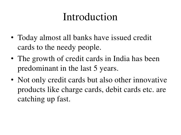 Introduction• Today almost all banks have issued credit  cards to the needy people.• The growth of credit cards in India h...