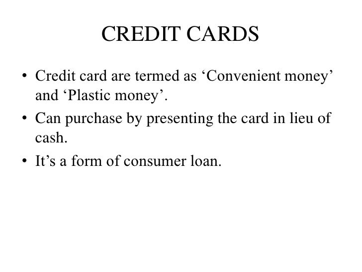 CREDIT CARDS• Credit card are termed as 'Convenient money'  and 'Plastic money'.• Can purchase by presenting the card in l...