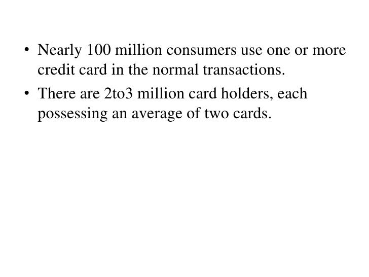 • Nearly 100 million consumers use one or more  credit card in the normal transactions.• There are 2to3 million card holde...