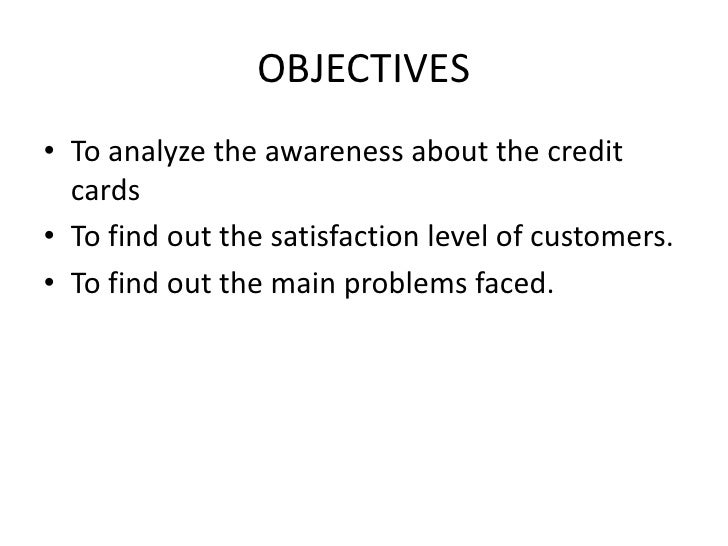 OBJECTIVES• To analyze the awareness about the credit  cards• To find out the satisfaction level of customers.• To find ou...