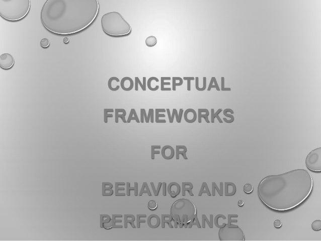 CONCEPTUAL FRAMEWORKS FOR BEHAVIOR AND PERFORMANCE