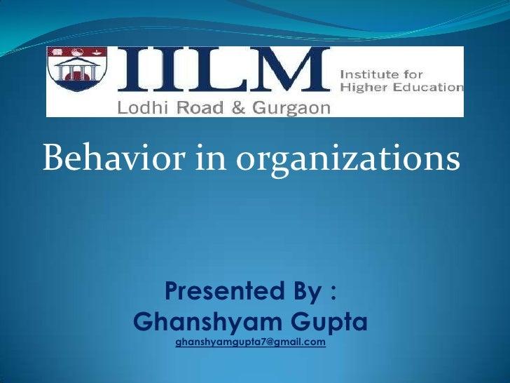 Behavior within organizations<br />Behavior in organizations<br />Presented By :<br />Ghanshyam Gupta<br />ghanshyamgupta7...