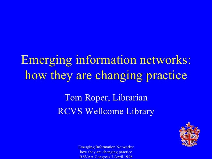 Emerging information networks: how they are changing practice Tom Roper, Librarian RCVS Wellcome Library Emerging Informat...