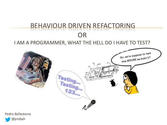 BEHAVIOUR DRIVEN REFACTORING OR I AM A PROGRAMMER, WHAT THE HELL DO I HAVE TO TEST?  Pedro Ballesteros @pmbah