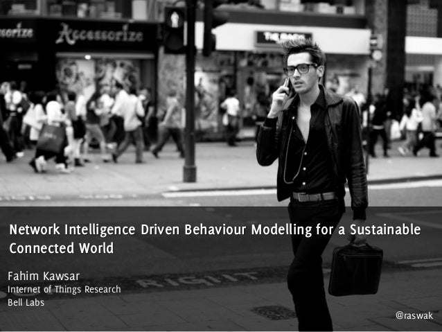 Network Intelligence Driven Behaviour Modelling for a Sustainable Connected World Fahim Kawsar Internet of Things Research...