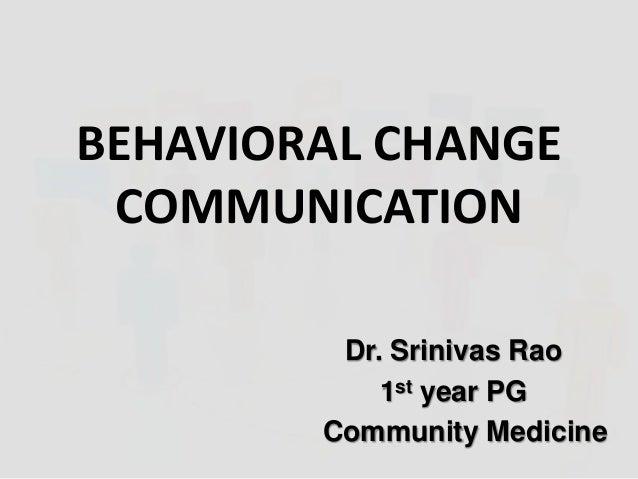 BEHAVIORAL CHANGE COMMUNICATION Dr. Srinivas Rao 1st year PG Community Medicine