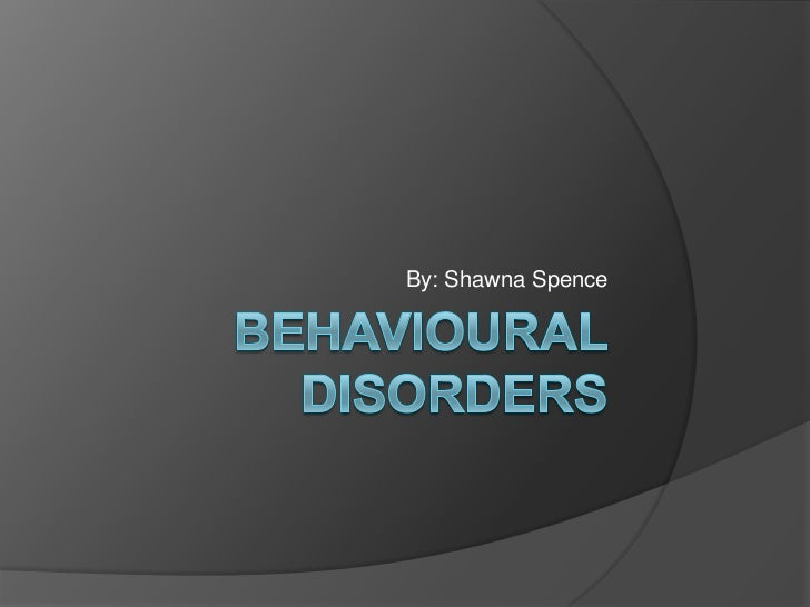Behavioural Disorders<br />By: Shawna Spence<br />