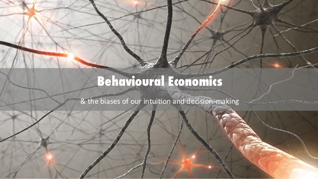 Behavioural Economics &	   the	   biases	   of	   our	   intui/on	   and	   decision-­‐making