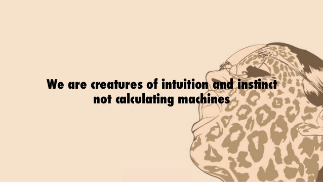 We are creatures of intuition and instinct not calculating machines