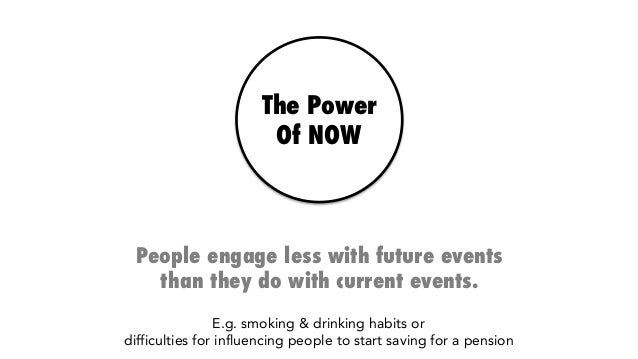 The Power Of NOW People engage less with future events than they do with current events. E.g. smoking & drinking habits or...