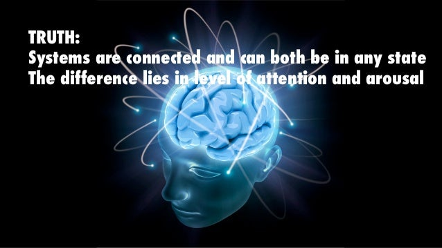TRUTH: Systems are connected and can both be in any state The difference lies in level of attention and arousal