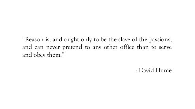 """""""Reason is, and ought only to be the slave of the passions, and can never pretend to any other office than to serve and ob..."""