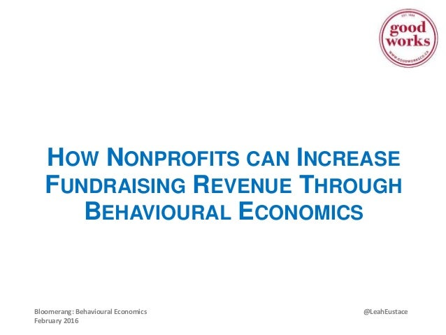 @LeahEustaceBloomerang: Behavioural Economics February 2016 HOW NONPROFITS CAN INCREASE FUNDRAISING REVENUE THROUGH BEHAVI...