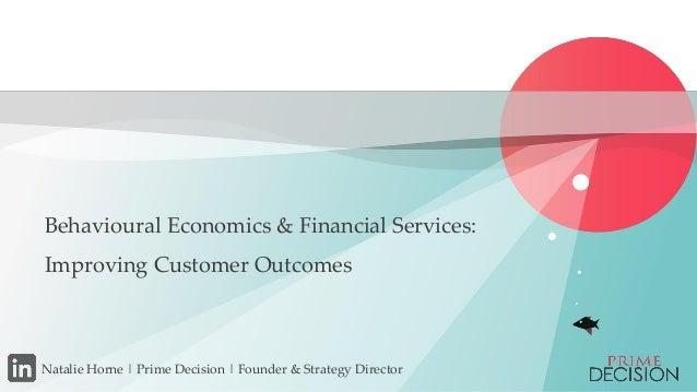 Copyright © 2015 Prime Decision Behavioural Economics & Financial Services: Improving Customer Outcomes Natalie Horne | Pr...