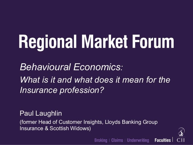Behavioural Economics: What is it and what does it mean for the Insurance profession? Paul Laughlin (former Head of Custom...