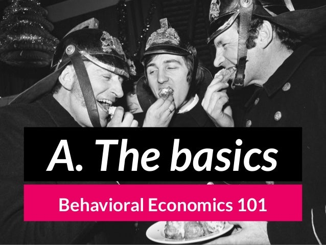 Behavioral Economics 101 A. The basics