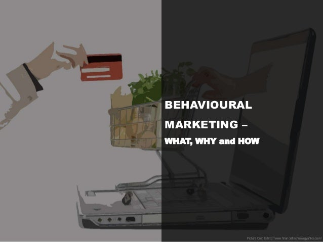 BEHAVIOURAL MARKETING – WHAT, WHY and HOW Picture Credits http://www.financialtechnologyafrica.com/