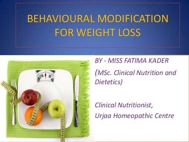 BEHAVIOURAL MODIFICATION FOR WEIGHT LOSS BY - MISS FATIMA KADER (MSc. Clinical Nutrition and Dietetics) Clinical Nutrition...