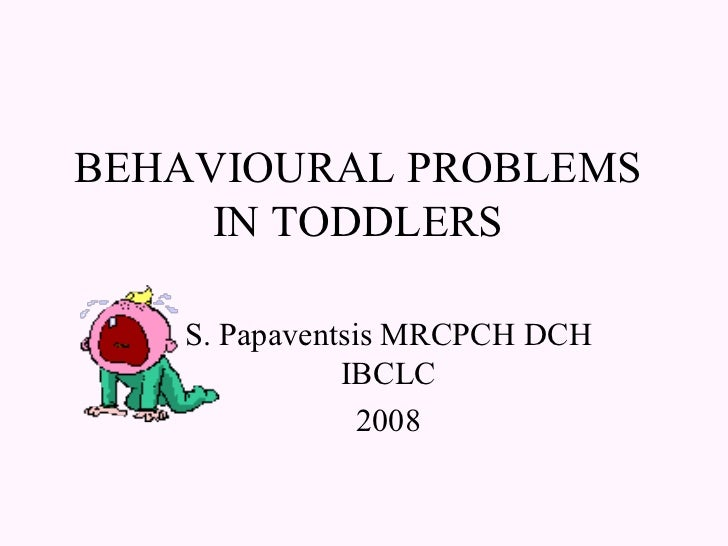 BEHAVIOURAL PROBLEMS IN TODDLERS S. Papaventsis MRCPCH DCH IBCLC 2008