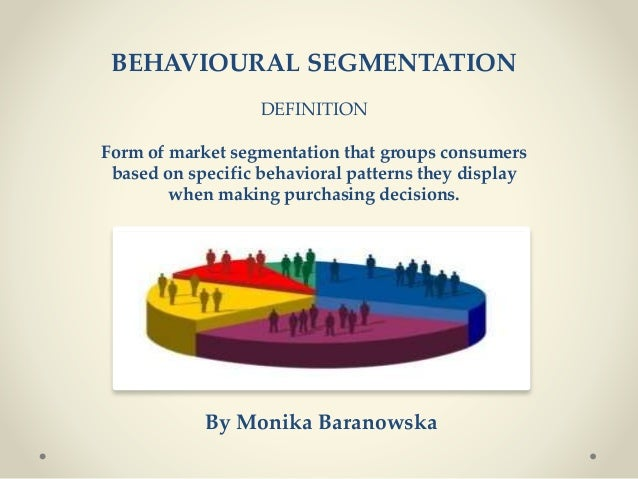 BEHAVIOURAL SEGMENTATION DEFINITION Form of market segmentation that groups consumers based on specific behavioral pattern...