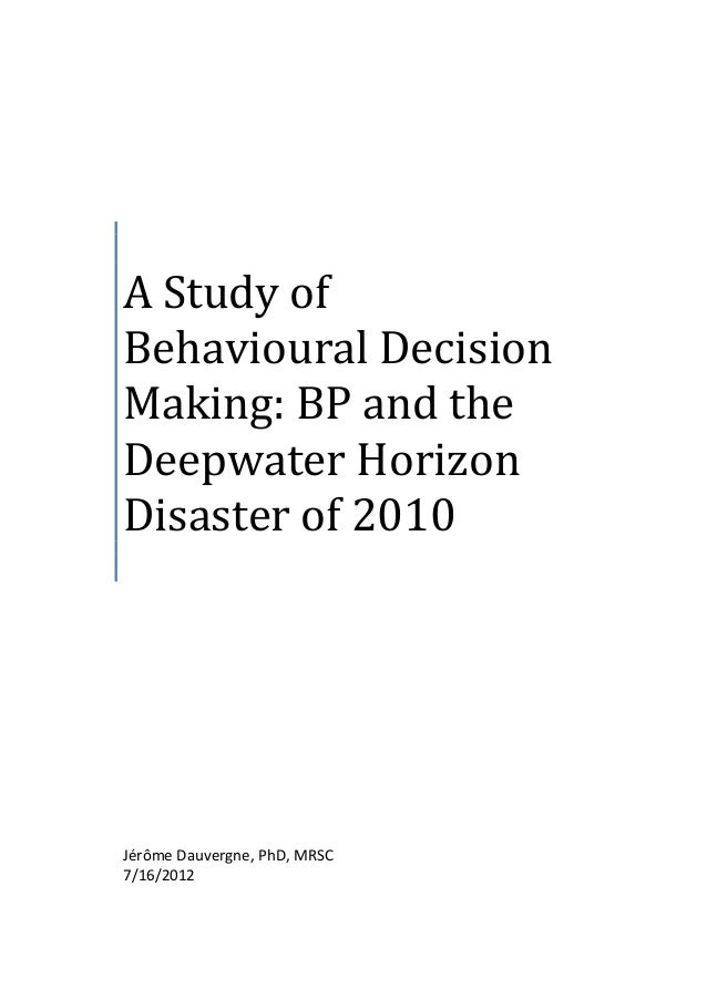 A Study of Behavioural Decision Making: BP and the Deepwater Horizon Disaster of 2010  Jérôme Dauvergne, PhD, MRSC 7/16/20...