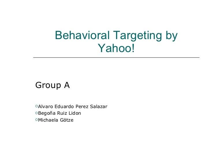 Behavioral Targeting by Yahoo! <ul><li>Group A </li></ul><ul><li>Alvaro Eduardo Perez Salazar </li></ul><ul><li>Begoña Rui...